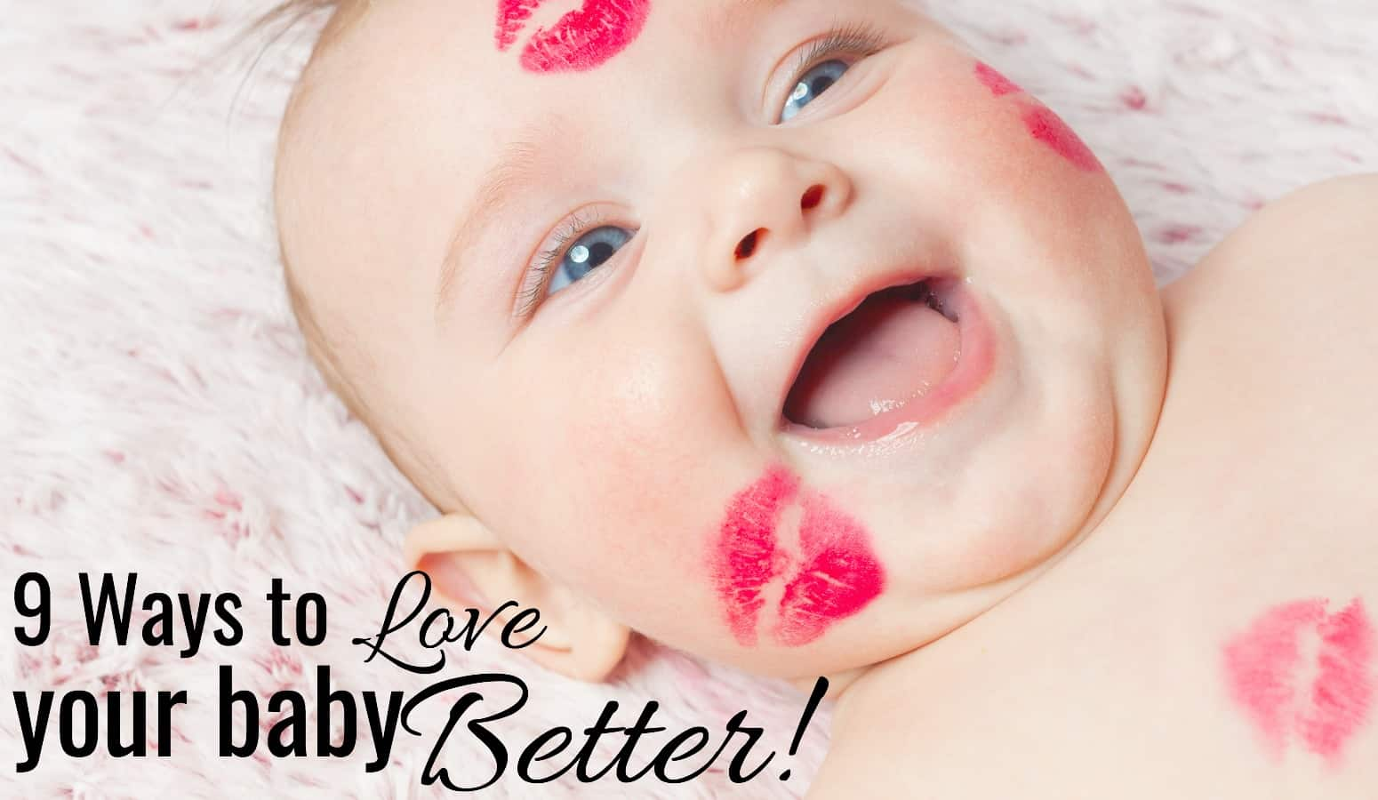 9 Ways To Love Your Baby Better.