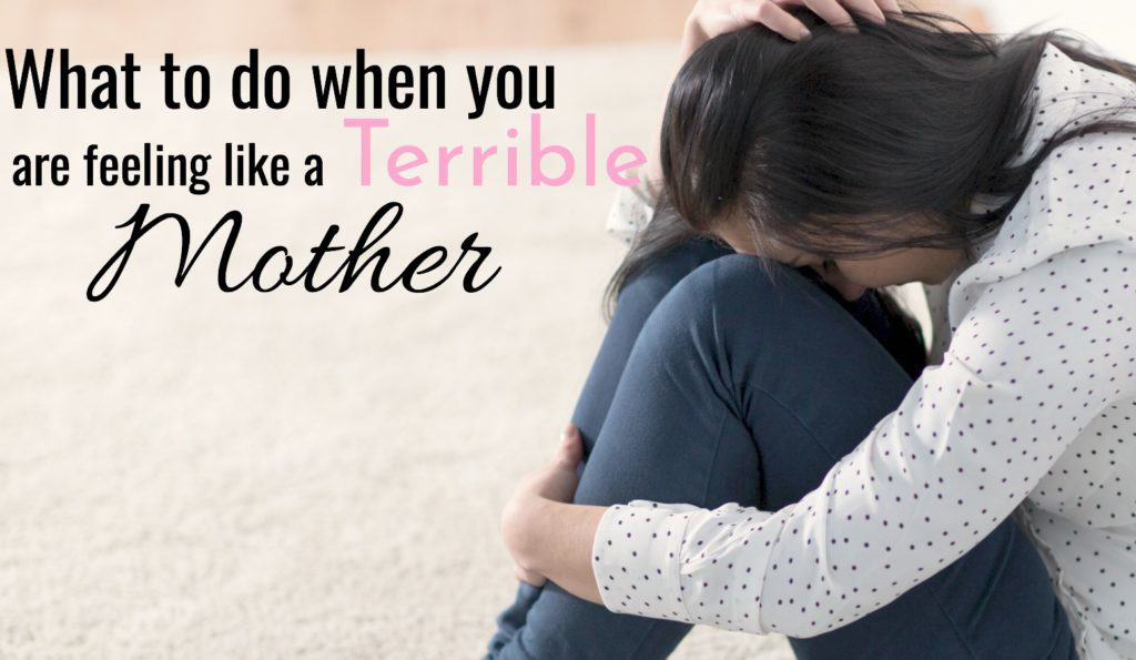 What To Do When You Are Feeling Like A Terrible Mother.